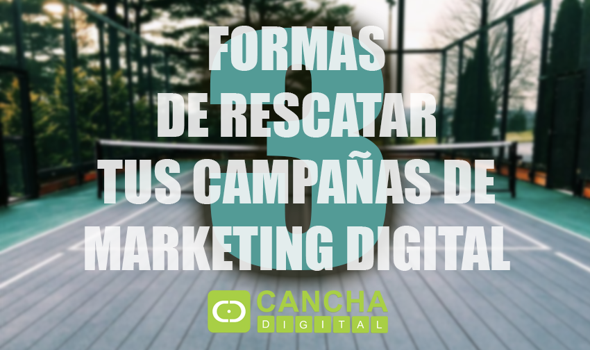 3 Formas de Rescatar tus Campañas de Marketing Digital